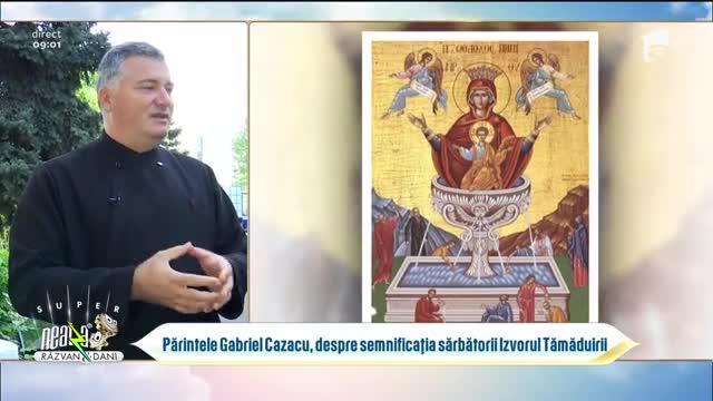 Părintele Gabriel Cazacu, despre semnificația sărbătorii Izvorul Tămăduirii